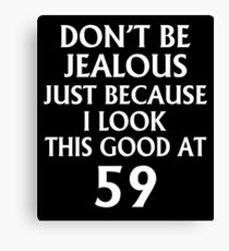 Don't Be Jealous Just Because I Look This Good At 59 Canvas Print
