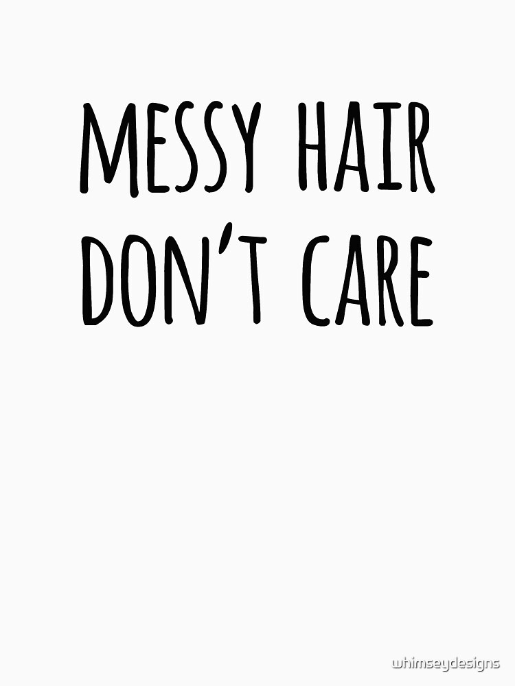 Messy Hair Dont Care Funny Quote T Shirt By Whimseydesigns Redbubble