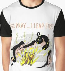 You Pray ...I leap Fires Graphic T-Shirt