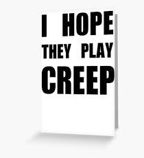 I hope they play CREEP- Black Greeting Card