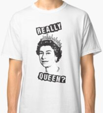 Really Queen Elizabeth? Classic T-Shirt