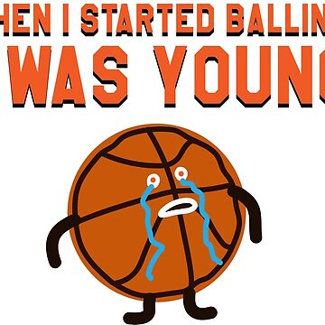 WHEN I STARTED BALLING I WAS YOUNG by ben-wut
