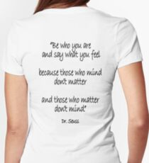 Dr. Seuss, Be who you are and say what you feel, because those who mind don't matter and those who matter don't mind. Women's Fitted T-Shirt