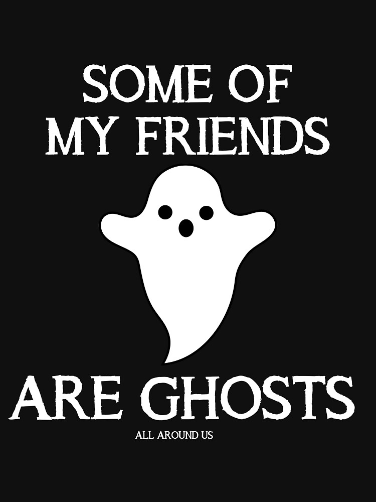 SOME OF MY FRIENDS ARE GHOSTS by ALLAROUNDUS