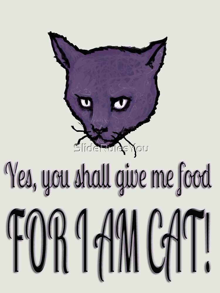 Yes, you shall give me food, FOR I AM CAT! by SlideRulesYou