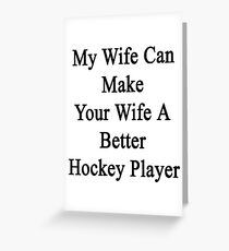 My Wife Can Make Your Wife A Better Hockey Player  Greeting Card