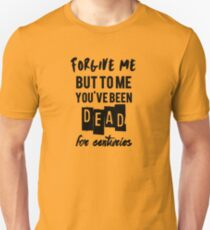 To me you've been dead for centuries Unisex T-Shirt