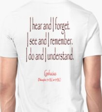 TEACHING, Confucius, Chinese, teacher, I hear and I forget. I see and I remember. I do and I understand. (Philosopher, 551 BC-479 BC) Unisex T-Shirt