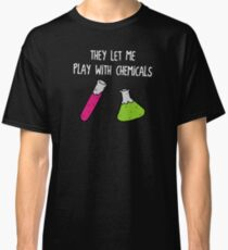 They Let Me Play with Chemicals Classic T-Shirt