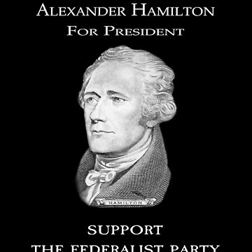 Alexander Hamilton For President - for Fans of Hamilton by frogcreek