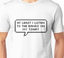 """""""At Least I Listen To The Bands On My T-shirt"""" Unisex T-Shirt"""