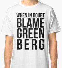 When in Doubt, Blame Greenberg. - black text Classic T-Shirt