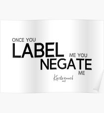 once you label me you negate me - kierkegaard Poster