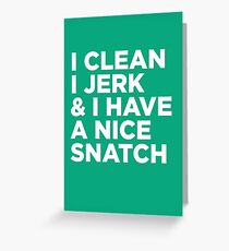 I Clean I Jerk & i have a nice Snatch Greeting Card