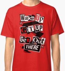Wake Up, Get Up, Get Out There Classic T-Shirt