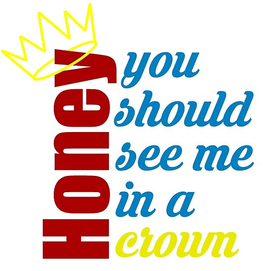 Honey, you should see me in a crown by Skibur