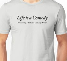 Life is a Comedy written by a Sadistic Comedy Writer Unisex T-Shirt