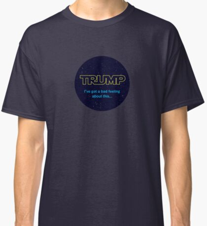 TRUMP - I've got a bad feeling about this... Classic T-Shirt