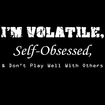 Volatile, Self-Obssessed, Dont Play Well With Others by pARTnersInCrim3