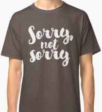 Sorry, Not Sorry - White Classic T-Shirt