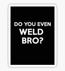 DO YOU EVEN WELD BRO? SHIRT POSTER STICKER CARDS COVERS PILLOWS Sticker