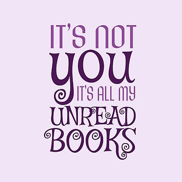 It's not you, it's all my unread books by jaustensoffice