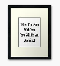 When I'm Done With You You Will Be An Architect  Framed Print