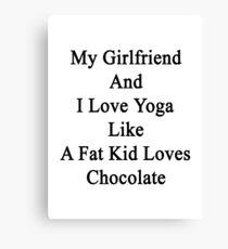 My Girlfriend And I Love Yoga Like A Fat Kid Loves Chocolate  Canvas Print