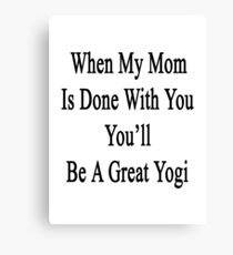 When My Mom Is Done With You You'll Be A Great Yogi Canvas Print