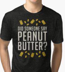 Did Someone Say, Peanut Butter?  Tri-blend T-Shirt