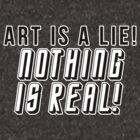 ART IS A LIE NOTHING IS REAL by valrossdisaster