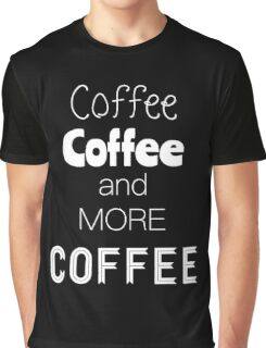 Coffee, coffee and more coffee Graphic T-Shirt