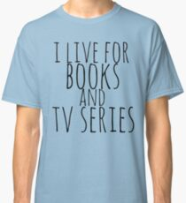 i live for books and tv series Classic T-Shirt
