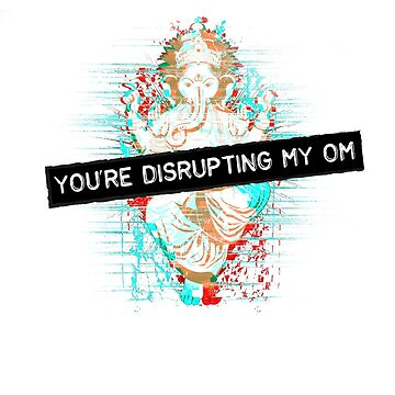 You're disrupting my om by meg528