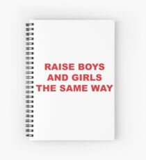 raise boys and girls the same way Spiral Notebook