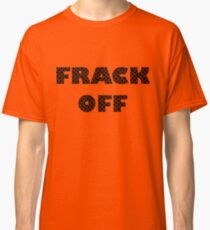 FRACK OFF - Keep your dirty hands off our land Classic T-Shirt