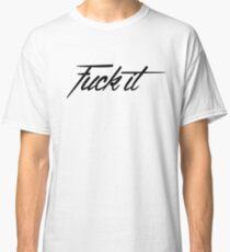 fuck it Classic T-Shirt