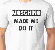 Moschino made me do it  Unisex T-Shirt