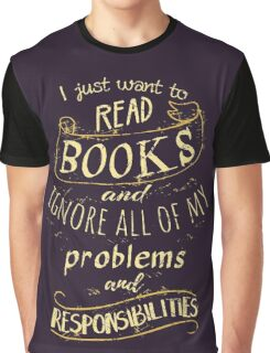 I just want to read BOOKS and ignore all of my problems and responsibilities Graphic T-Shirt