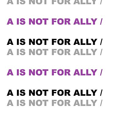 A for Asexual - Not For Ally by ArtOverChaos
