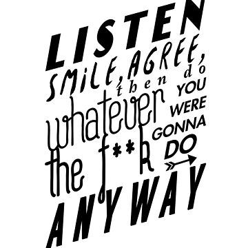 Listen, Smile, Agree, then do whatever the f**k you were gonna do anyway by AlanPun