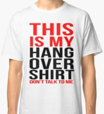 This is my hangover shirt don't talk to me Classic T-Shirt