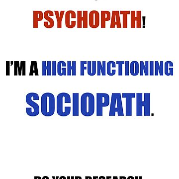 I'm Not A Psychopath I'm A High Functioning Sociopath by Maherblast