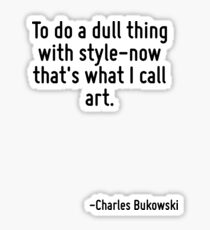 To do a dull thing with style-now that's what I call art. Sticker