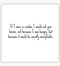 If I were a zombie I would eat your brains, not because I was hungry, but because it was socially acceptable. Sticker
