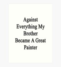 Against Everything My Brother Became A Great Painter  Art Print