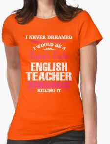 I Never Dreamed I Would Be A Super Cute English Teacher, But Here I Am Killing It. Womens Fitted T-Shirt