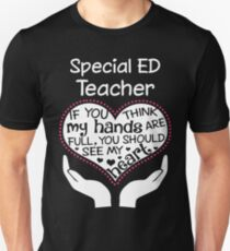 Heart Of A Special Ed Teacher. If You Think My Hands Are Full, You Should See My Heart. T-Shirt