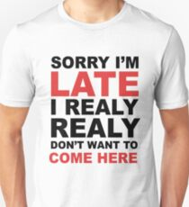 sorry i'm late i realy realy don't want to come here Unisex T-Shirt