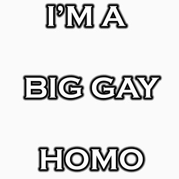 I'm A Big Gay Homo by WhovianPotter
